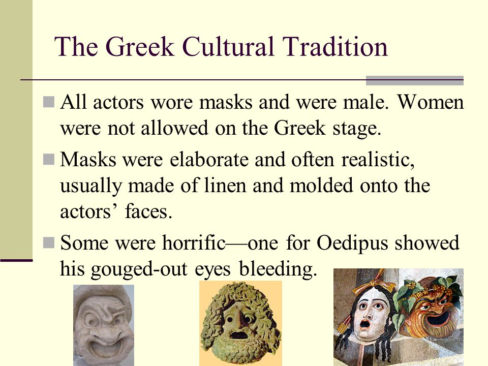 The Greek Cultural Tradition All actors wore masks and were male. Women were not allowed on the Greek stage. Masks were elaborate and often realistic,
