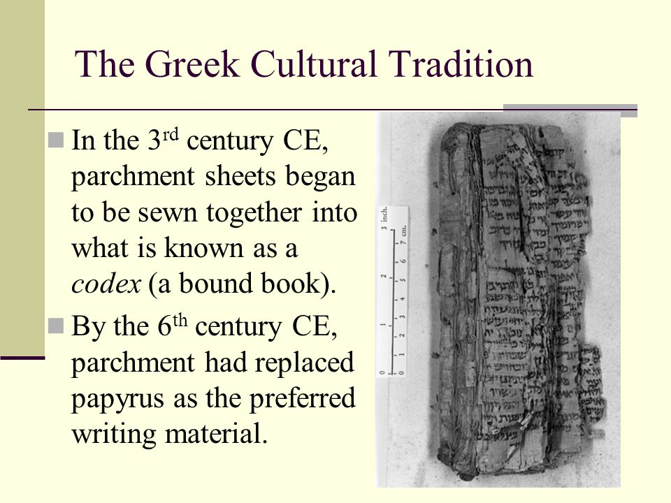 The Greek Cultural Tradition In the 3 rd century CE, parchment sheets began to be sewn together into what is known as a codex (a bound book). By the 6