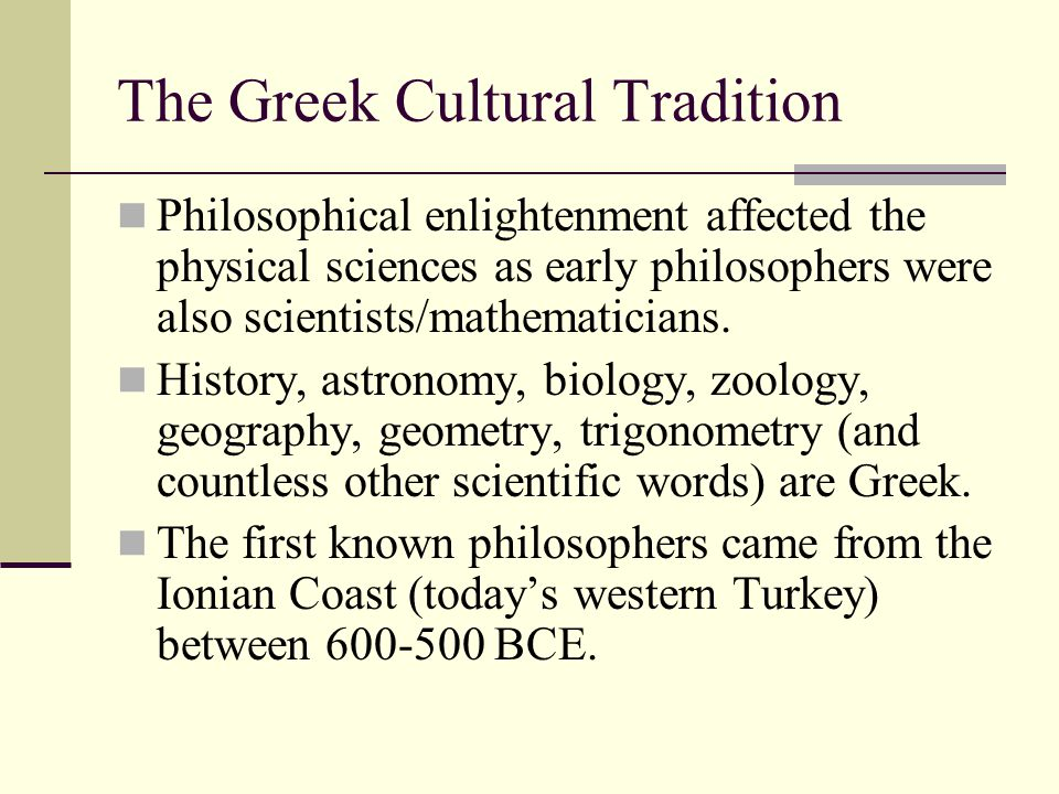 The Greek Cultural Tradition Philosophical enlightenment affected the physical sciences as early philosophers were also scientists/mathematicians. His