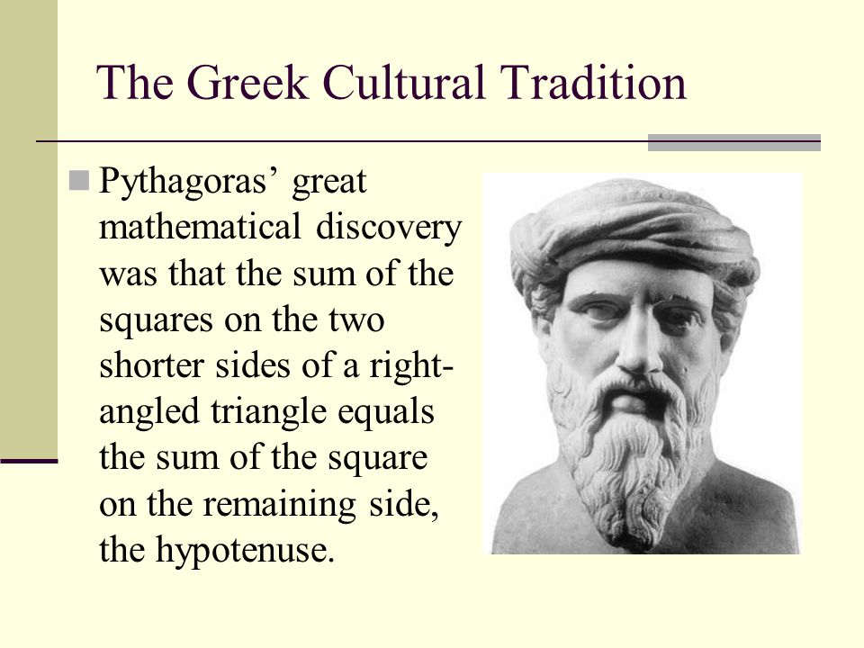 The Greek Cultural Tradition Pythagoras' great mathematical discovery was that the sum of the squares on the two shorter sides of a right- angled tria