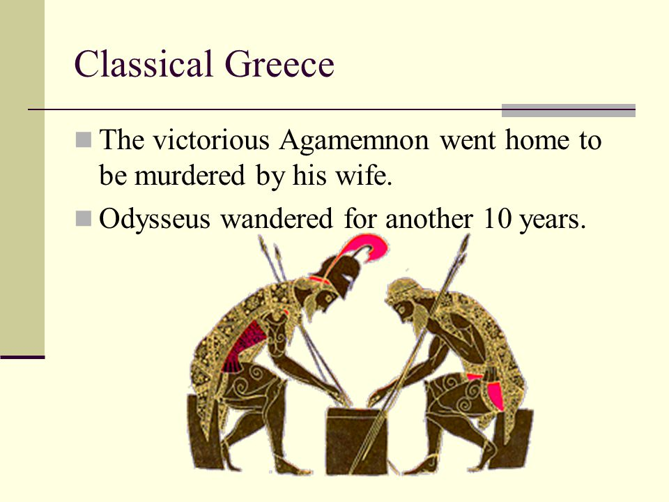 Classical Greece The victorious Agamemnon went home to be murdered by his wife. Odysseus wandered for another 10 years.