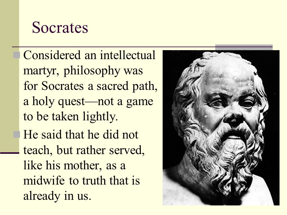 Socrates Considered an intellectual martyr, philosophy was for Socrates a sacred path, a holy quest—not a game to be taken lightly. He said that he di