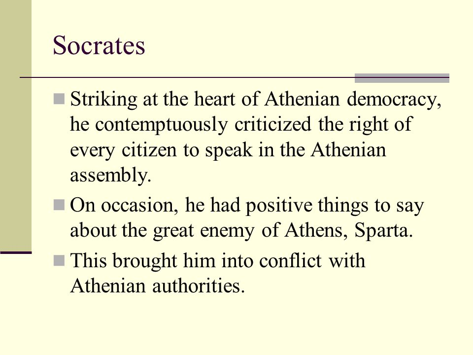 Socrates Striking at the heart of Athenian democracy, he contemptuously criticized the right of every citizen to speak in the Athenian assembly. On oc