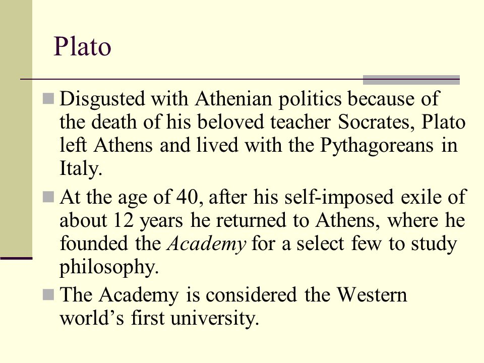 Plato Disgusted with Athenian politics because of the death of his beloved teacher Socrates, Plato left Athens and lived with the Pythagoreans in Ital