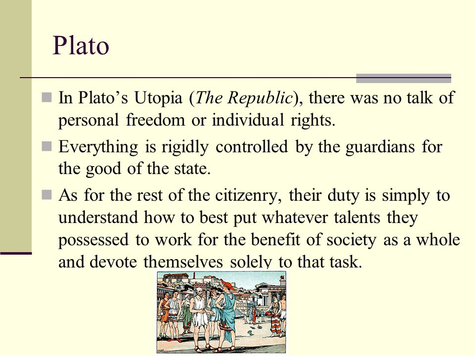 Plato In Plato's Utopia (The Republic), there was no talk of personal freedom or individual rights. Everything is rigidly controlled by the guardians
