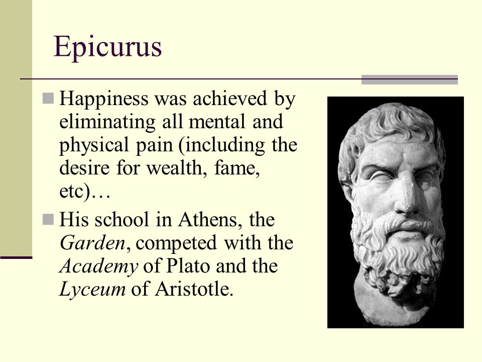 Epicurus Happiness was achieved by eliminating all mental and physical pain (including the desire for wealth, fame, etc)… His school in Athens, the Ga