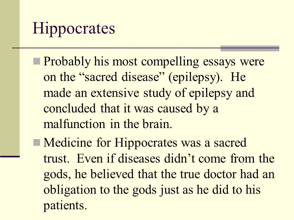 """Hippocrates Probably his most compelling essays were on the """"sacred disease"""" (epilepsy). He made an extensive study of epilepsy and concluded that it"""