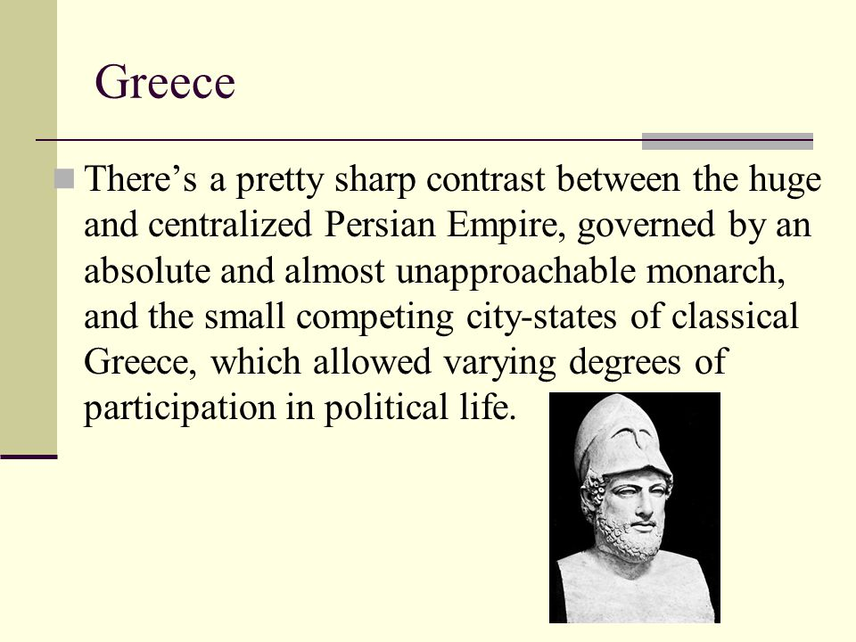 Greece There's a pretty sharp contrast between the huge and centralized Persian Empire, governed by an absolute and almost unapproachable monarch, and