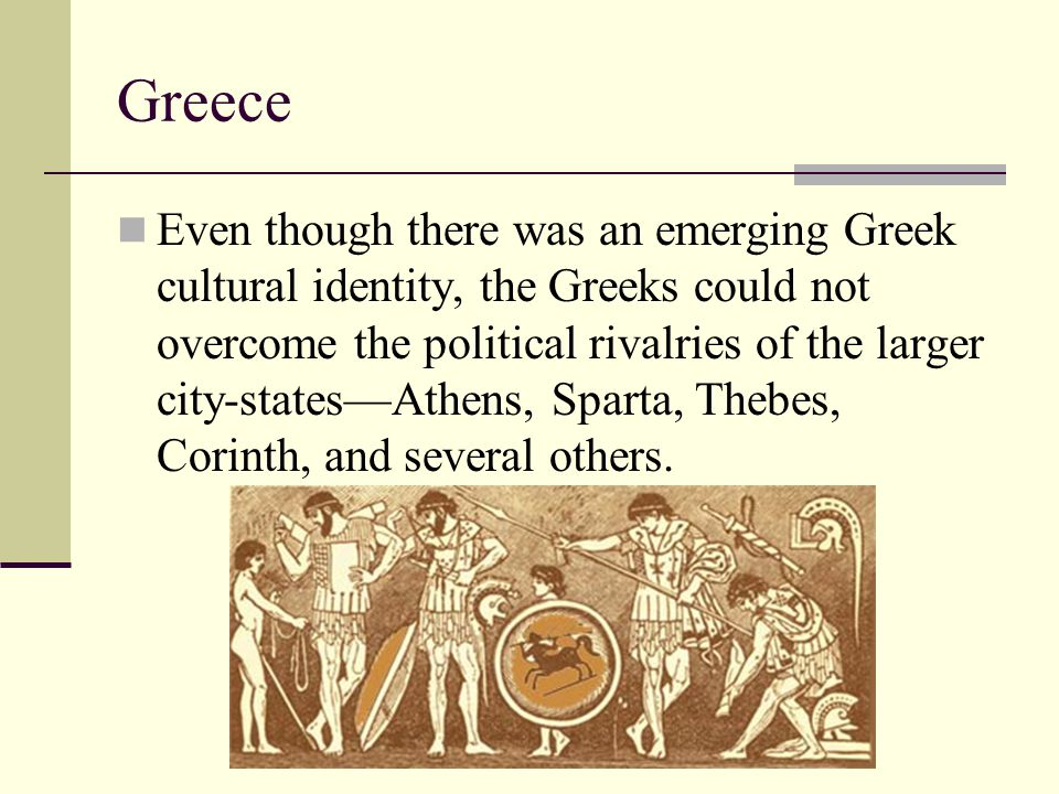 Greece Even though there was an emerging Greek cultural identity, the Greeks could not overcome the political rivalries of the larger city-states—Athe