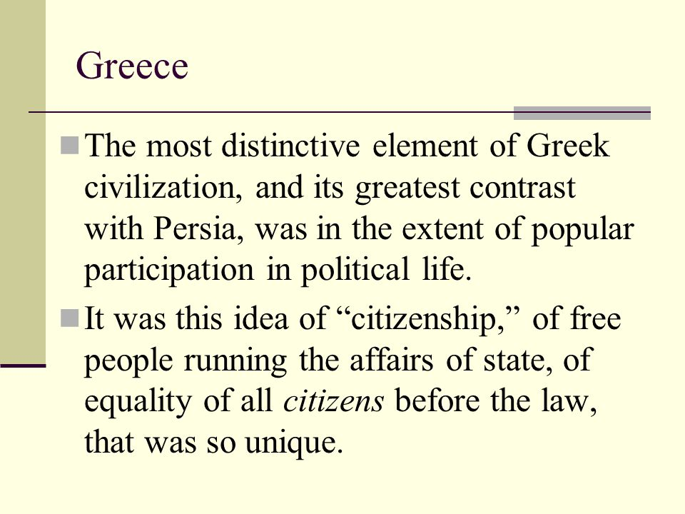 The most distinctive element of Greek civilization, and its greatest contrast with Persia, was in the extent of popular participation in political lif