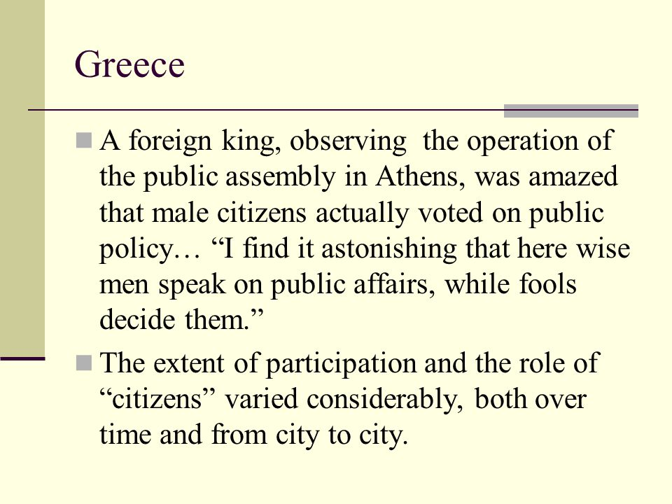 """Greece A foreign king, observing the operation of the public assembly in Athens, was amazed that male citizens actually voted on public policy… """"I fin"""
