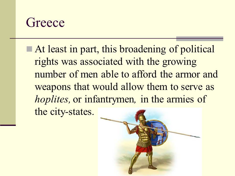 Greece At least in part, this broadening of political rights was associated with the growing number of men able to afford the armor and weapons that w