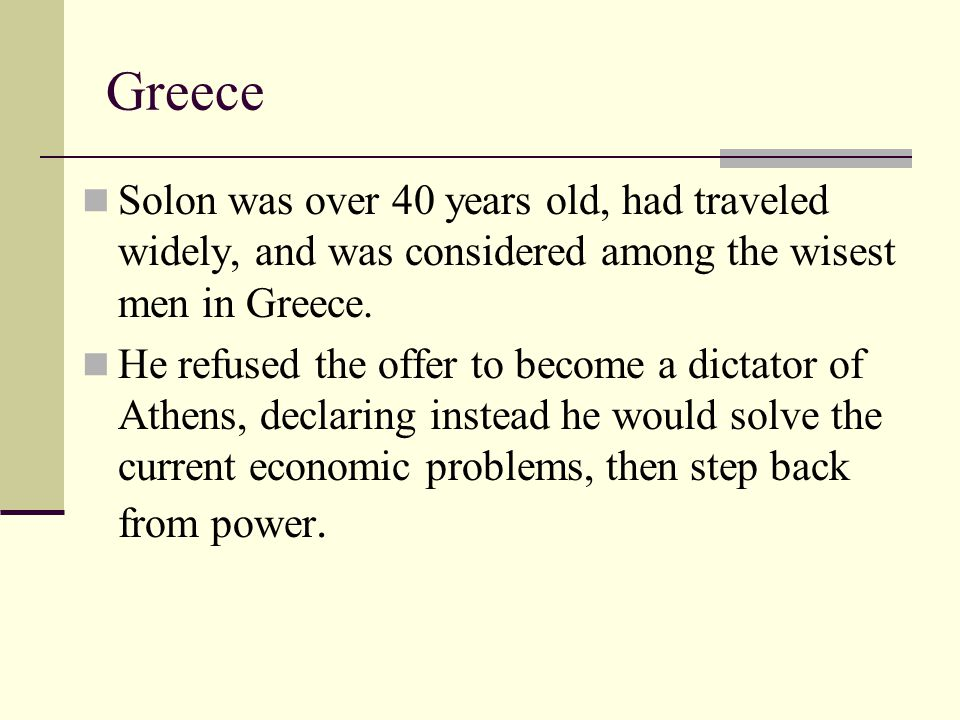 Greece Solon was over 40 years old, had traveled widely, and was considered among the wisest men in Greece. He refused the offer to become a dictator
