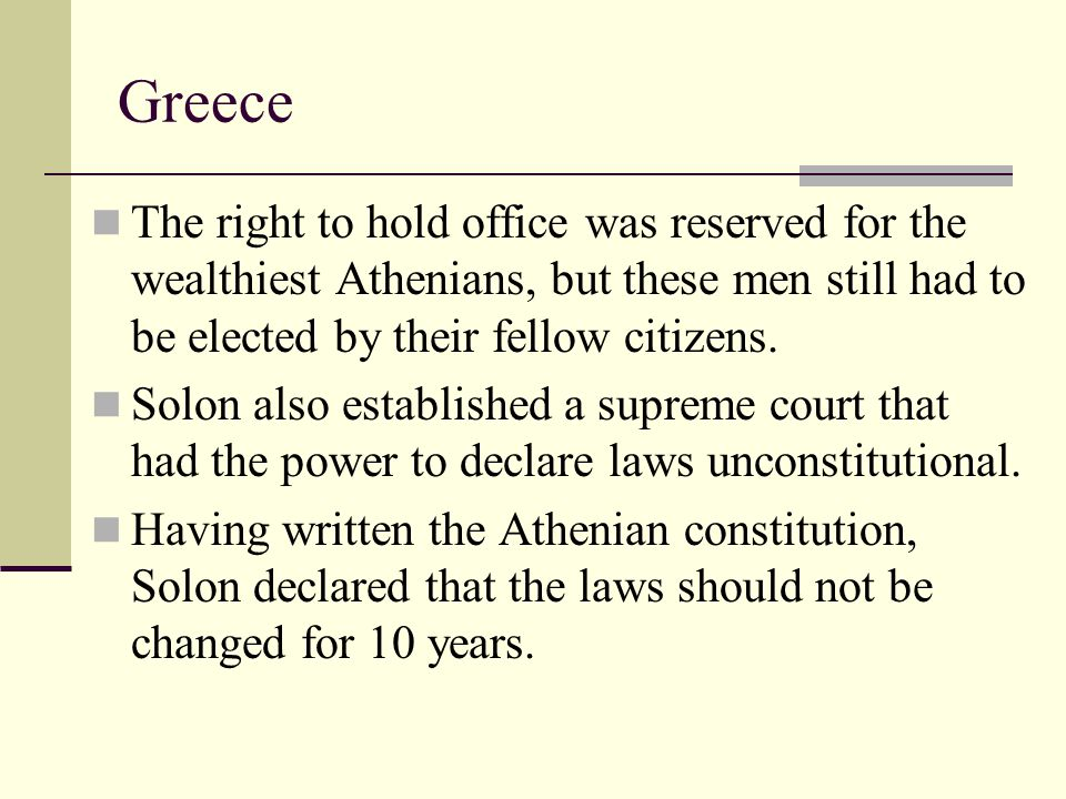 Greece The right to hold office was reserved for the wealthiest Athenians, but these men still had to be elected by their fellow citizens. Solon also