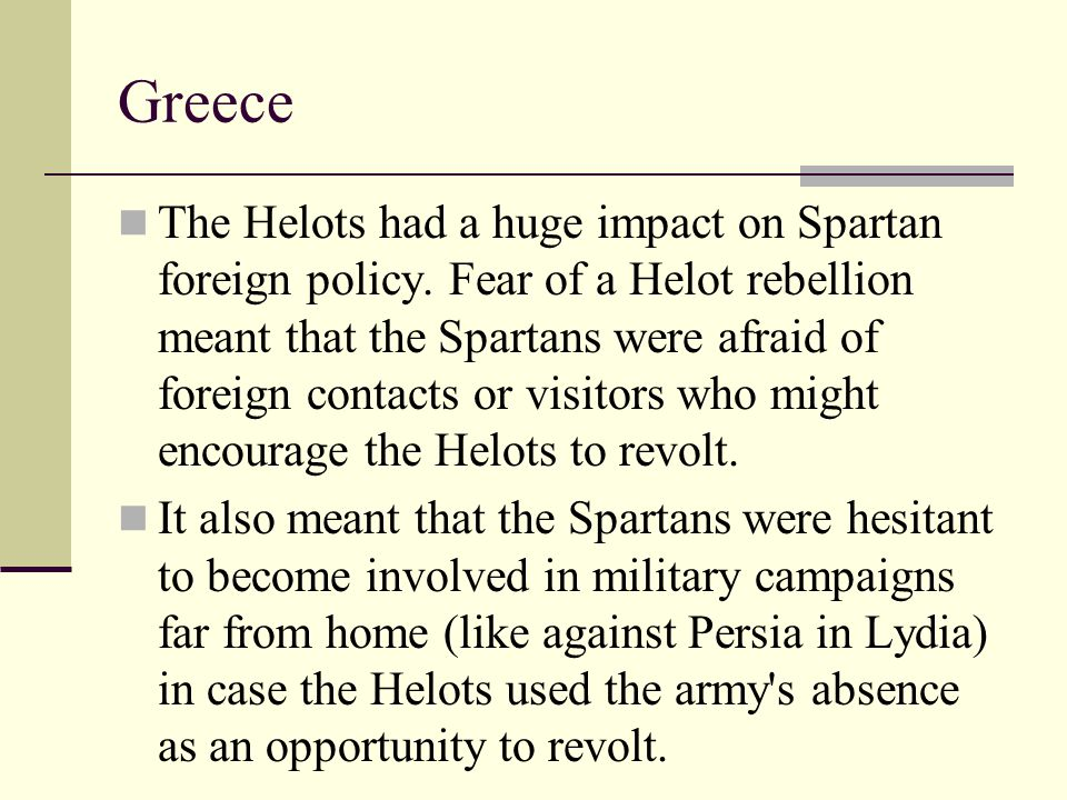 Greece The Helots had a huge impact on Spartan foreign policy. Fear of a Helot rebellion meant that the Spartans were afraid of foreign contacts or vi