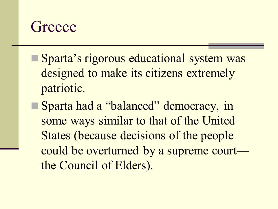 """Greece Sparta's rigorous educational system was designed to make its citizens extremely patriotic. Sparta had a """"balanced"""" democracy, in some ways sim"""