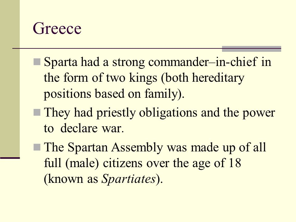 Greece Sparta had a strong commander–in-chief in the form of two kings (both hereditary positions based on family). They had priestly obligations and