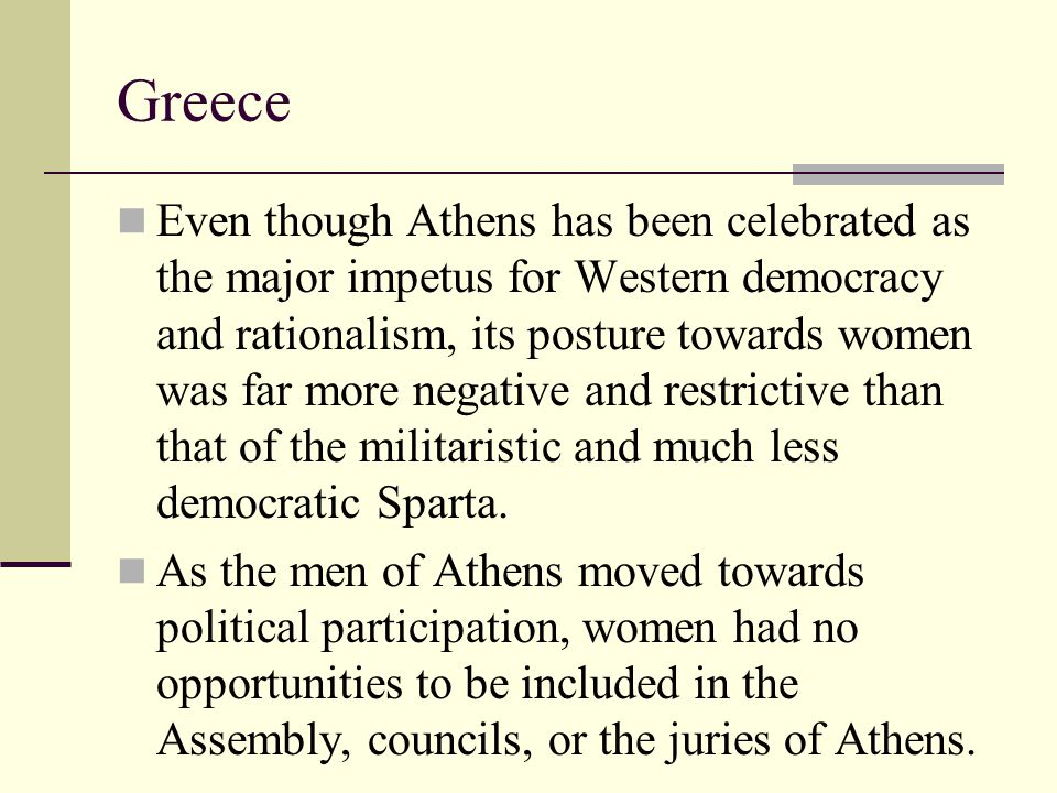 Greece Even though Athens has been celebrated as the major impetus for Western democracy and rationalism, its posture towards women was far more negat