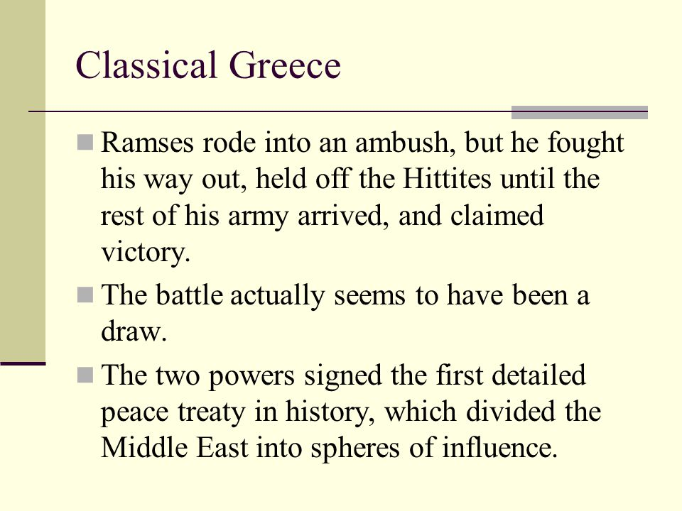 Classical Greece Ramses rode into an ambush, but he fought his way out, held off the Hittites until the rest of his army arrived, and claimed victory.