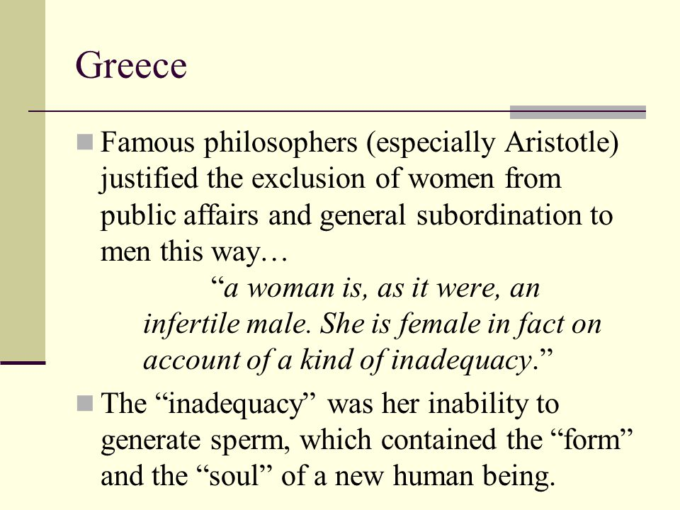 """Greece Famous philosophers (especially Aristotle) justified the exclusion of women from public affairs and general subordination to men this way… """"a w"""