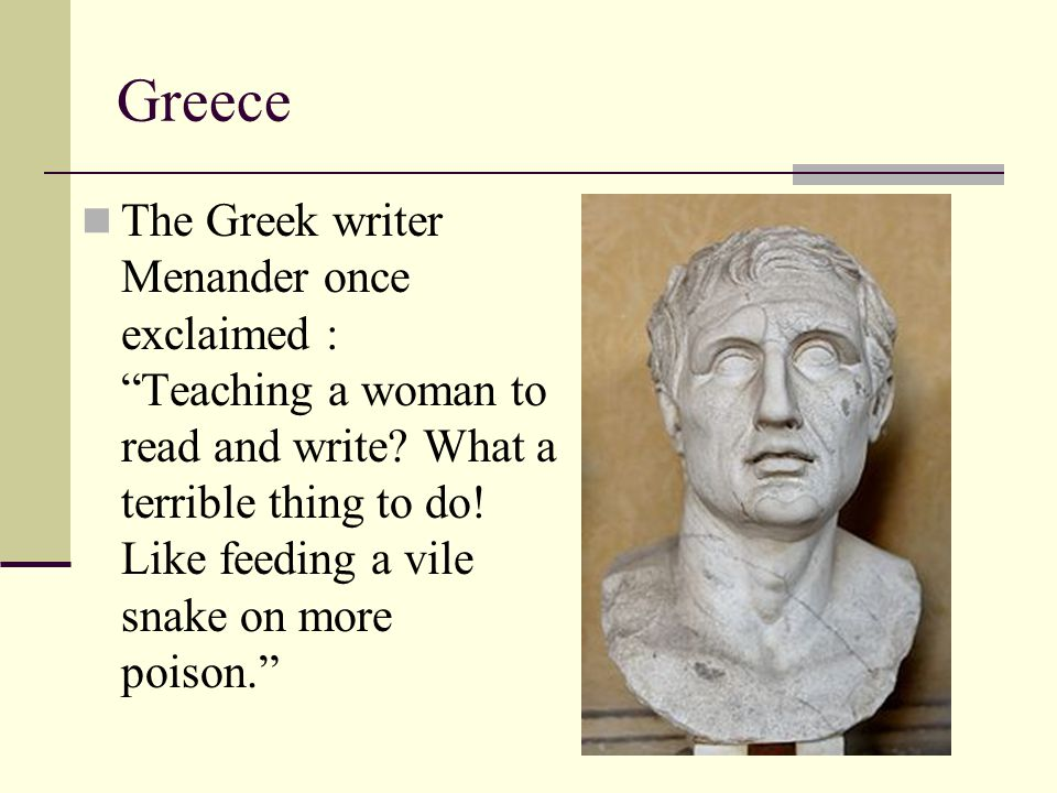 """Greece The Greek writer Menander once exclaimed : """"Teaching a woman to read and write? What a terrible thing to do! Like feeding a vile snake on more"""