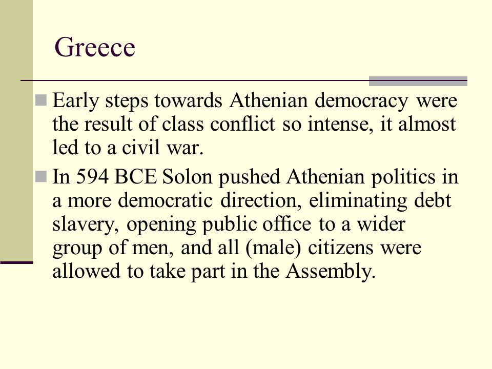 Greece Early steps towards Athenian democracy were the result of class conflict so intense, it almost led to a civil war. In 594 BCE Solon pushed Athe