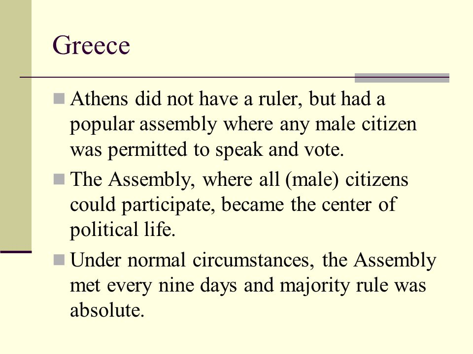 Greece Athens did not have a ruler, but had a popular assembly where any male citizen was permitted to speak and vote. The Assembly, where all (male)