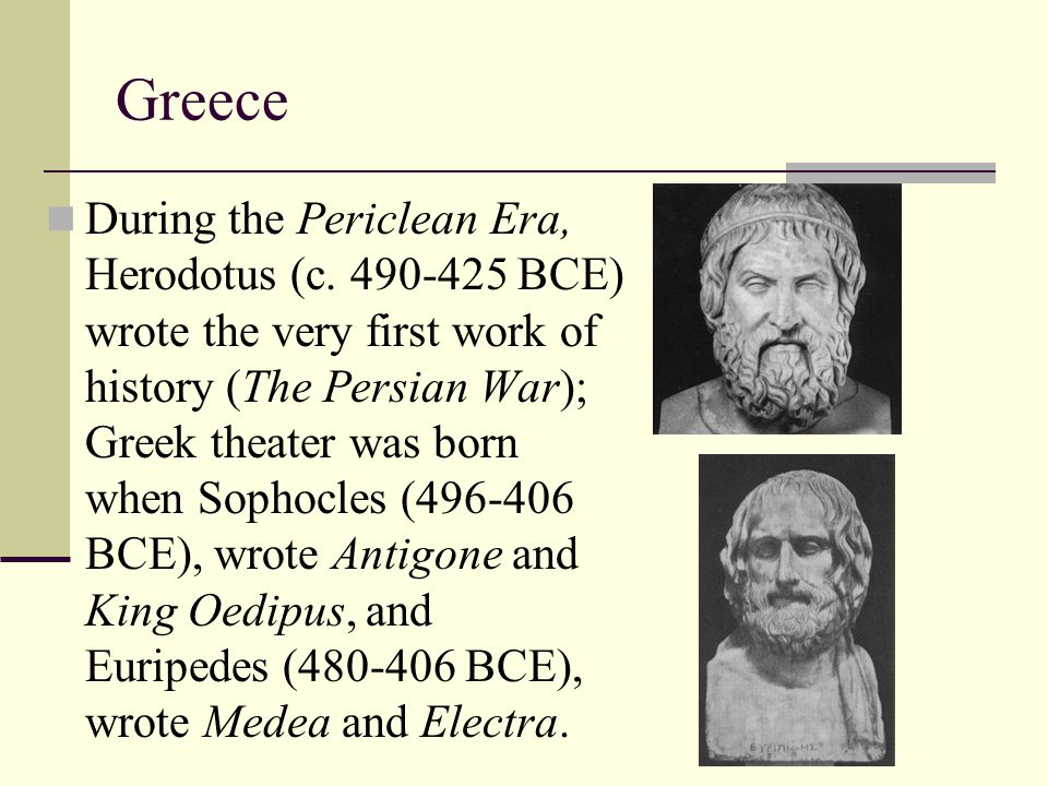 Greece During the Periclean Era, Herodotus (c. 490-425 BCE) wrote the very first work of history (The Persian War); Greek theater was born when Sophoc