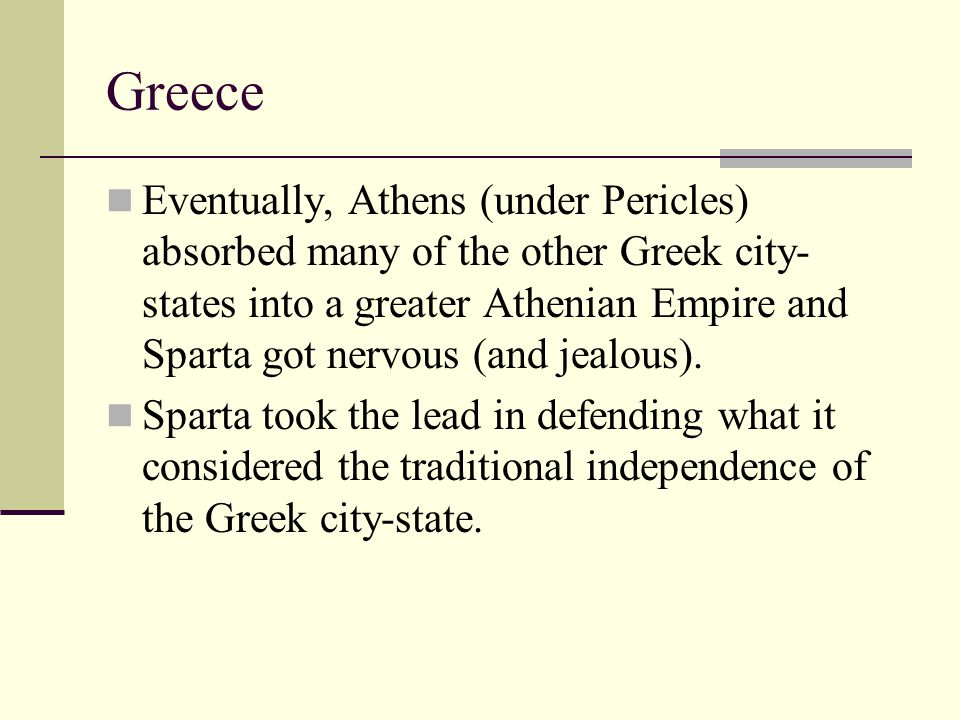 Greece Eventually, Athens (under Pericles) absorbed many of the other Greek city- states into a greater Athenian Empire and Sparta got nervous (and je