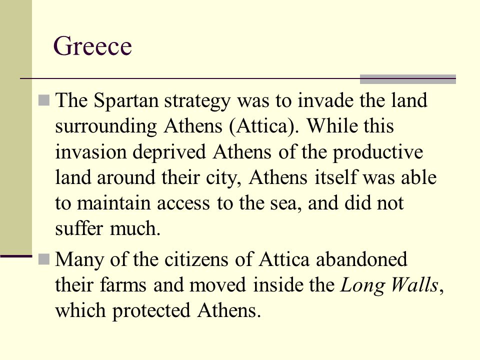 The Spartan strategy was to invade the land surrounding Athens (Attica). While this invasion deprived Athens of the productive land around their city,