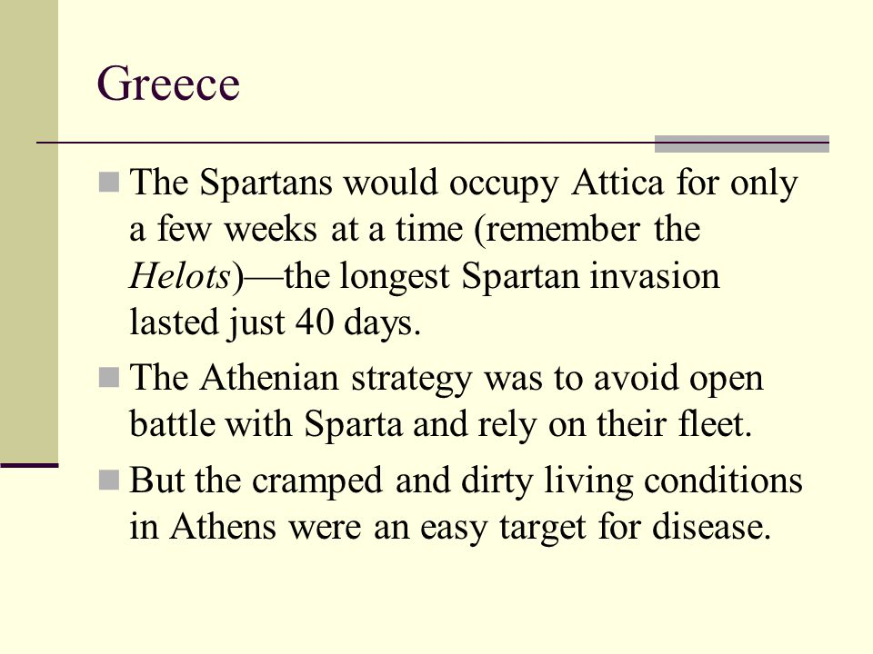 Greece The Spartans would occupy Attica for only a few weeks at a time (remember the Helots)—the longest Spartan invasion lasted just 40 days. The Ath