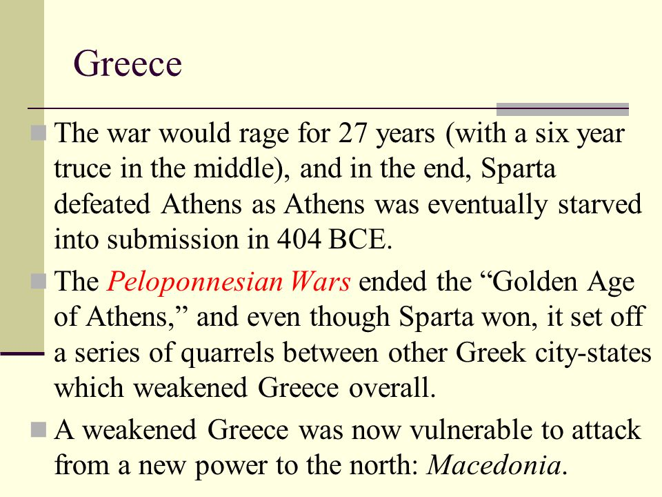 Greece The war would rage for 27 years (with a six year truce in the middle), and in the end, Sparta defeated Athens as Athens was eventually starved