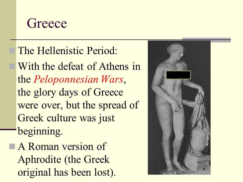 Greece The Hellenistic Period: With the defeat of Athens in the Peloponnesian Wars, the glory days of Greece were over, but the spread of Greek cultur