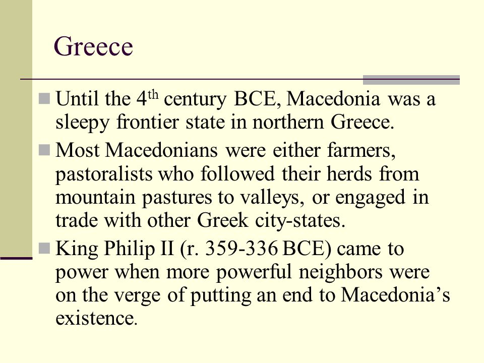 Greece Until the 4 th century BCE, Macedonia was a sleepy frontier state in northern Greece. Most Macedonians were either farmers, pastoralists who fo
