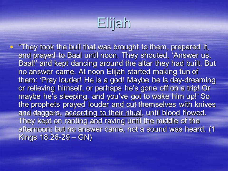 Elijah  They took the bull that was brought to them, prepared it, and prayed to Baal until noon.