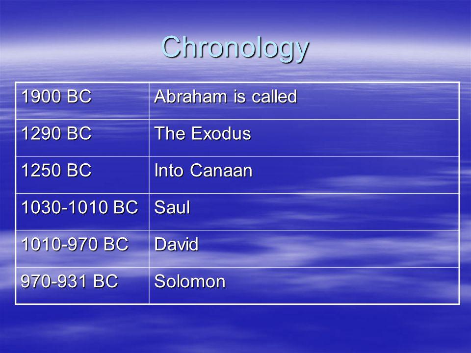 Chronology 1900 BC Abraham is called 1290 BC The Exodus 1250 BC Into Canaan 1030-1010 BC Saul 1010-970 BC David 970-931 BC Solomon
