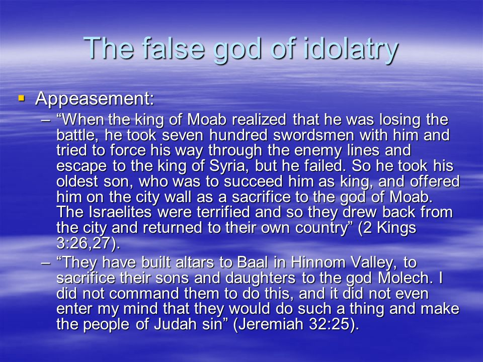 The false god of idolatry  Appeasement: – When the king of Moab realized that he was losing the battle, he took seven hundred swordsmen with him and tried to force his way through the enemy lines and escape to the king of Syria, but he failed.