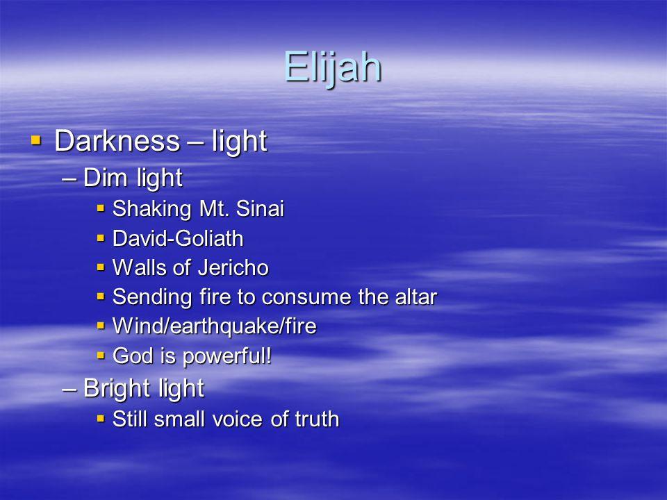 Elijah  Darkness – light –Dim light  Shaking Mt. Sinai  David-Goliath  Walls of Jericho  Sending fire to consume the altar  Wind/earthquake/fire