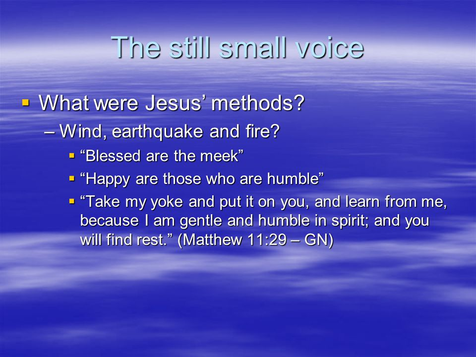 The still small voice  What were Jesus' methods. –Wind, earthquake and fire.