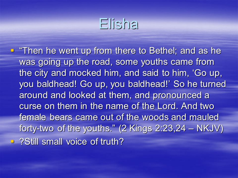 Elisha  Then he went up from there to Bethel; and as he was going up the road, some youths came from the city and mocked him, and said to him, 'Go up, you baldhead.
