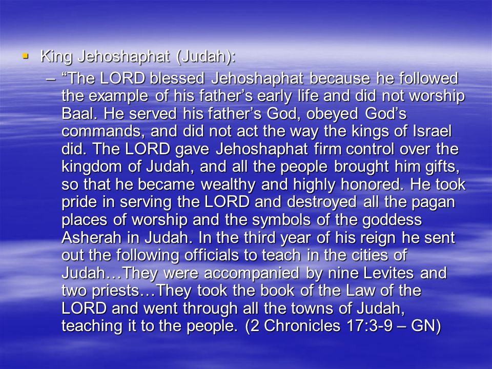  King Jehoshaphat (Judah): – The LORD blessed Jehoshaphat because he followed the example of his father's early life and did not worship Baal.