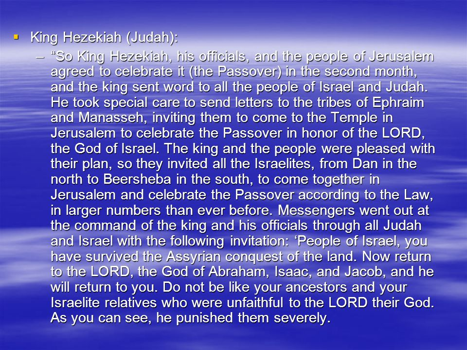  King Hezekiah (Judah): – So King Hezekiah, his officials, and the people of Jerusalem agreed to celebrate it (the Passover) in the second month, and the king sent word to all the people of Israel and Judah.