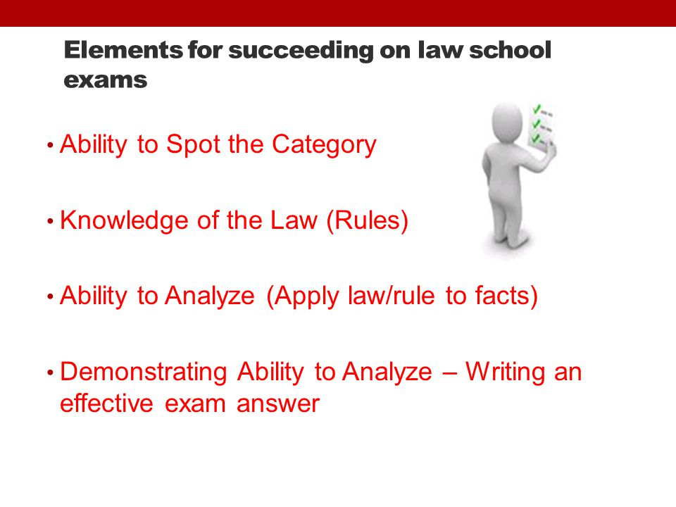 Elements for succeeding on law school exams Ability to Spot the Category Knowledge of the Law (Rules) Ability to Analyze (Apply law/rule to facts) Demonstrating Ability to Analyze – Writing an effective exam answer