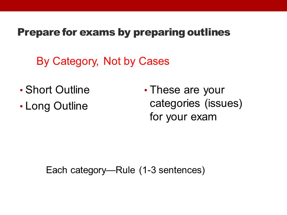 Prepare for exams by preparing outlines Short Outline Long Outline These are your categories (issues) for your exam Each category—Rule (1-3 sentences) By Category, Not by Cases