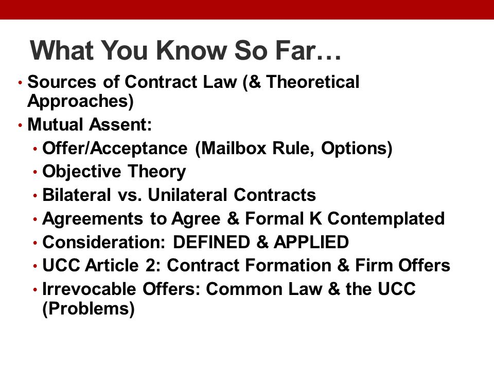 What You Know So Far… Sources of Contract Law (& Theoretical Approaches) Mutual Assent: Offer/Acceptance (Mailbox Rule, Options) Objective Theory Bilateral vs.