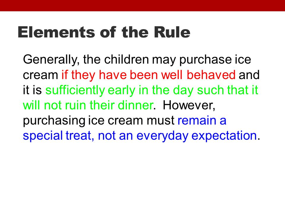 Elements of the Rule Generally, the children may purchase ice cream if they have been well behaved and it is sufficiently early in the day such that it will not ruin their dinner.