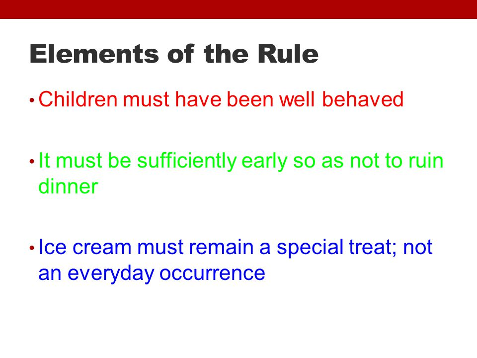 Elements of the Rule Children must have been well behaved It must be sufficiently early so as not to ruin dinner Ice cream must remain a special treat; not an everyday occurrence