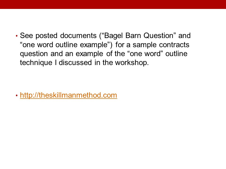 See posted documents ( Bagel Barn Question and one word outline example ) for a sample contracts question and an example of the one word outline technique I discussed in the workshop.