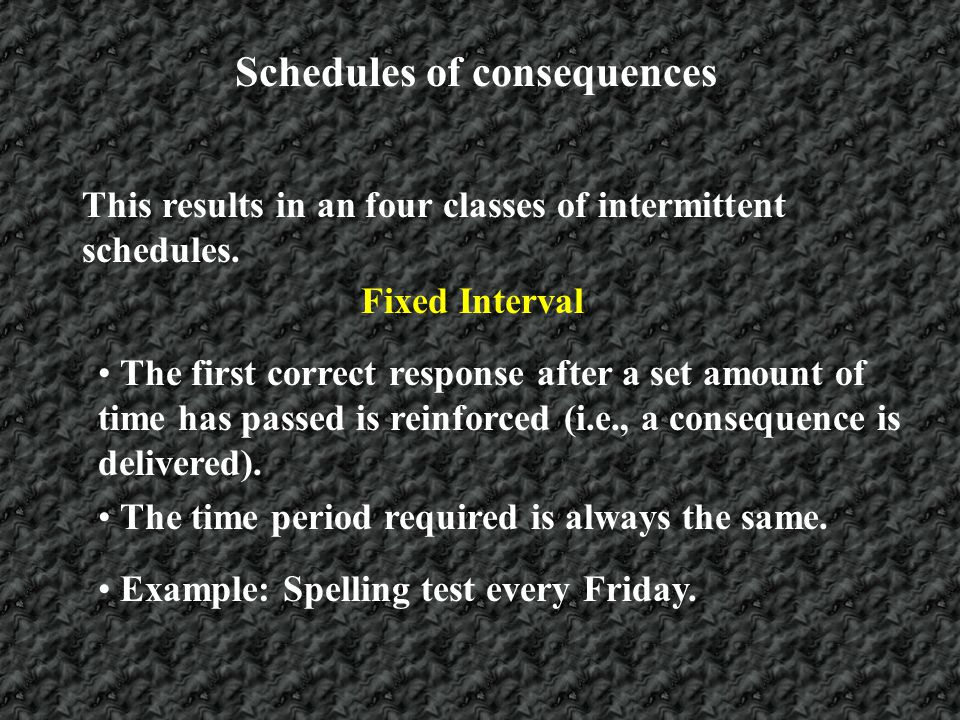 Schedules of consequences Variable Interval The first correct response after a set amount of time has passed is reinforced (i.e., a consequence is delivered).