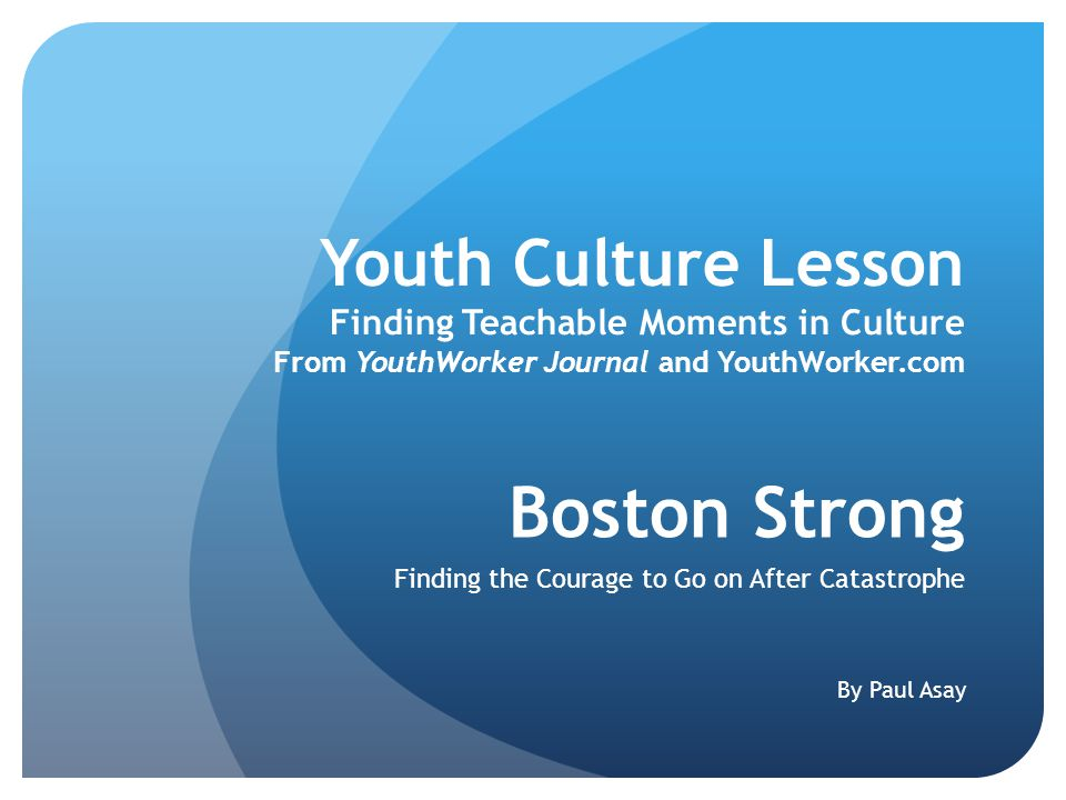 Youth Culture Lesson Finding Teachable Moments in Culture From YouthWorker Journal and YouthWorker.com Boston Strong Finding the Courage to Go on After Catastrophe By Paul Asay